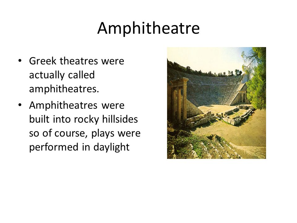 Amphitheatre Greek theatres were actually called amphitheatres.