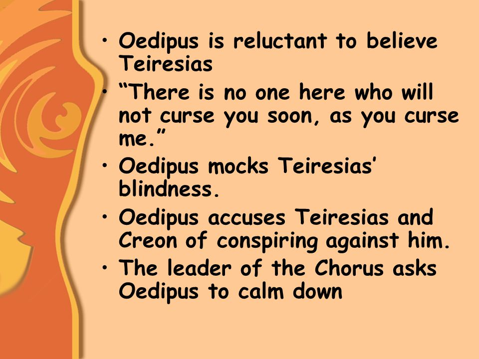 Oedipus is reluctant to believe Teiresias There is no one here who will not curse you soon, as you curse me. Oedipus mocks Teiresias' blindness.