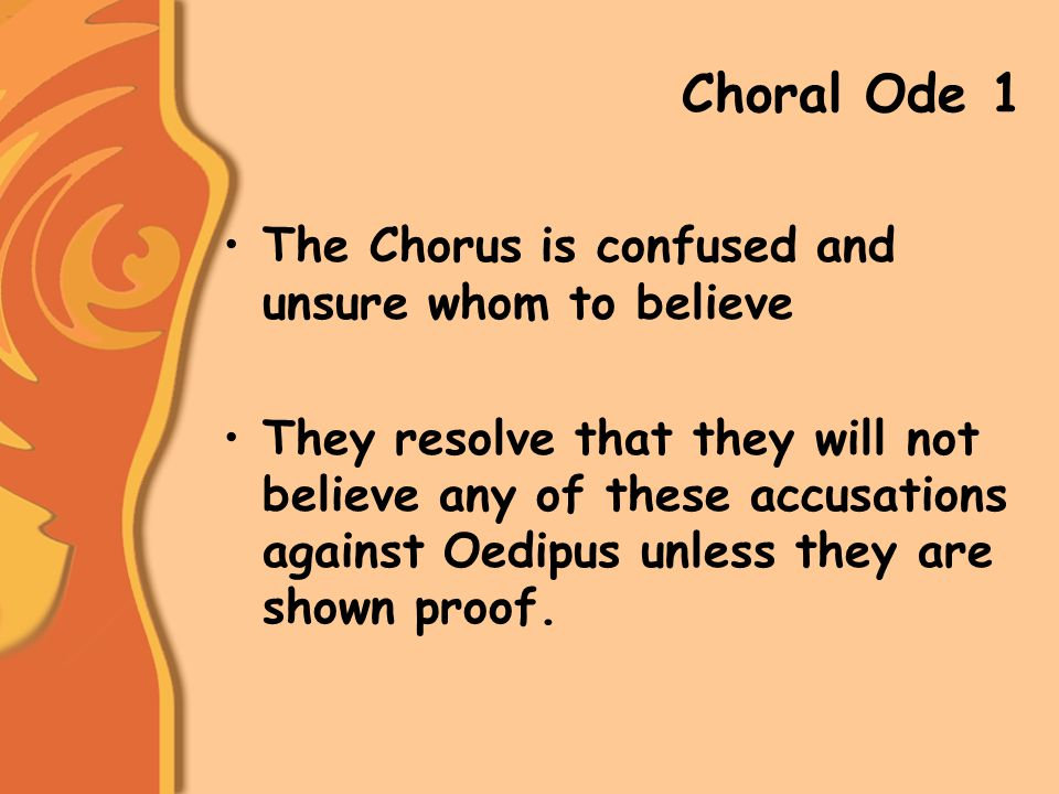 Choral Ode 1 The Chorus is confused and unsure whom to believe They resolve that they will not believe any of these accusations against Oedipus unless they are shown proof.