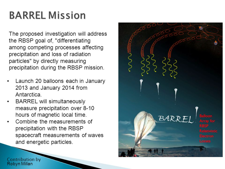 BARREL Mission Contribution by Robyn Millan The proposed investigation will address the RBSP goal of, differentiating among competing processes affecting precipitation and loss of radiation particles by directly measuring precipitation during the RBSP mission.