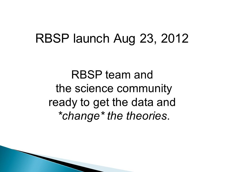 RBSP launch Aug 23, 2012 RBSP team and the science community ready to get the data and *change* the theories.
