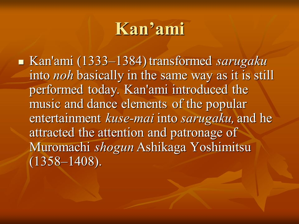 Kan'ami Kan ami (1333–1384) transformed sarugaku into noh basically in the same way as it is still performed today.