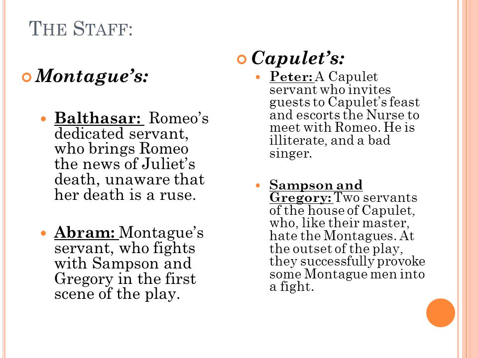 T HE C APULETS : Lord Capulet : father of Juliet, husband of Lady Capulet, and enemy, for unexplained reasons, of Montague.