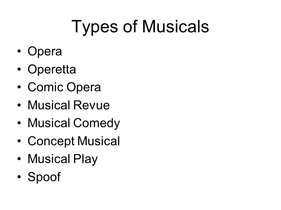 Types of Musicals Opera Operetta Comic Opera Musical Revue Musical Comedy Concept Musical Musical Play Spoof