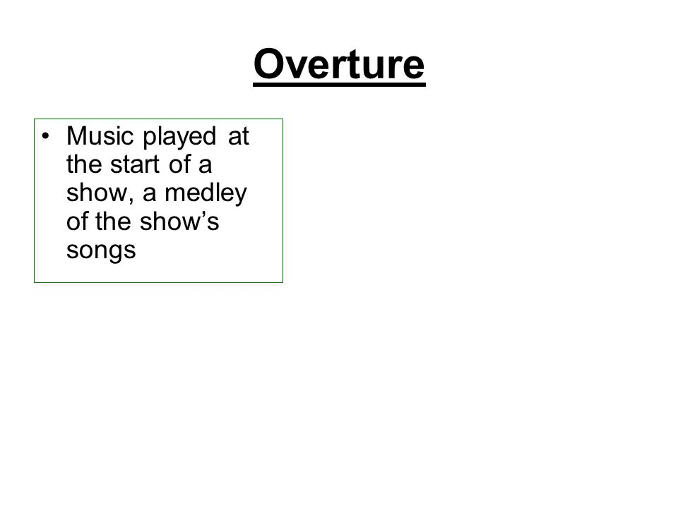 Overture Music played at the start of a show, a medley of the show's songs