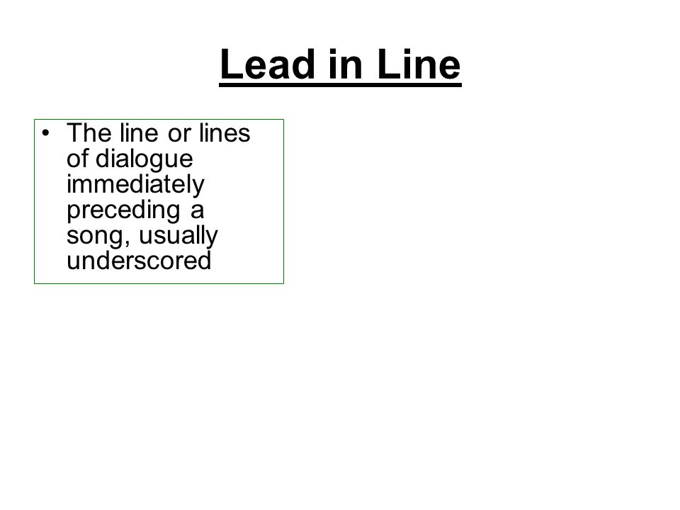 Lead in Line The line or lines of dialogue immediately preceding a song, usually underscored