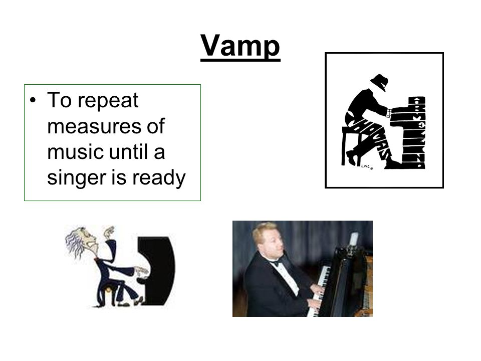 Vamp To repeat measures of music until a singer is ready