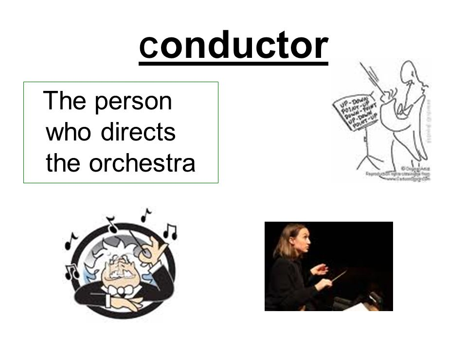 C onductor The person who directs the orchestra