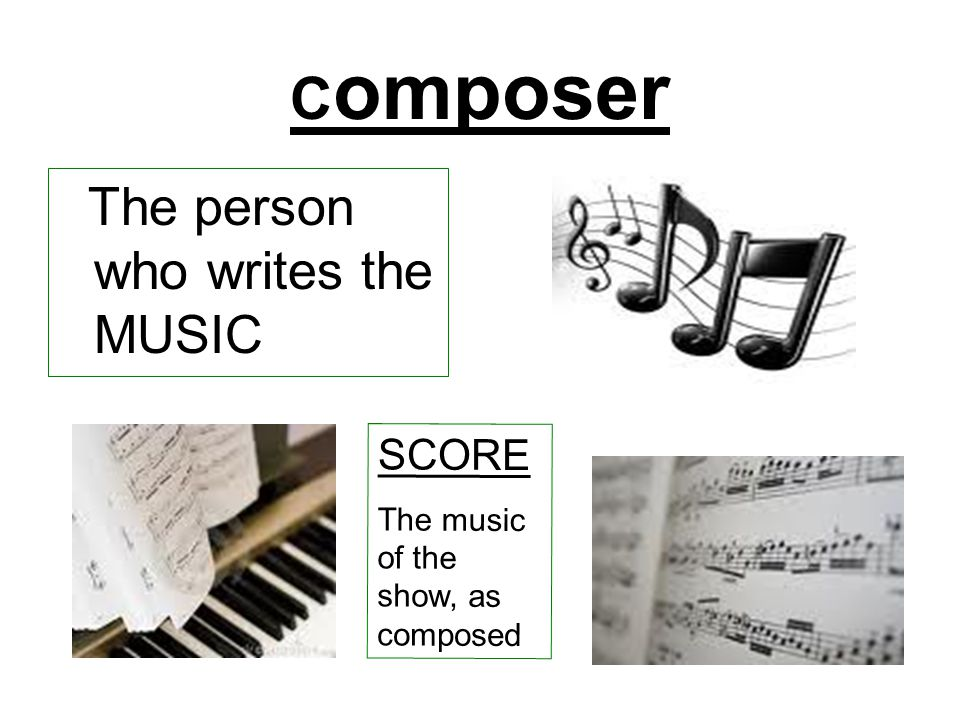 C omposer The person who writes the MUSIC SCORE The music of the show, as composed