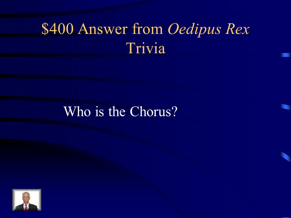 $400 Question from Oedipus Rex Trivia This is the collective character in the play that represents the elders of the city.