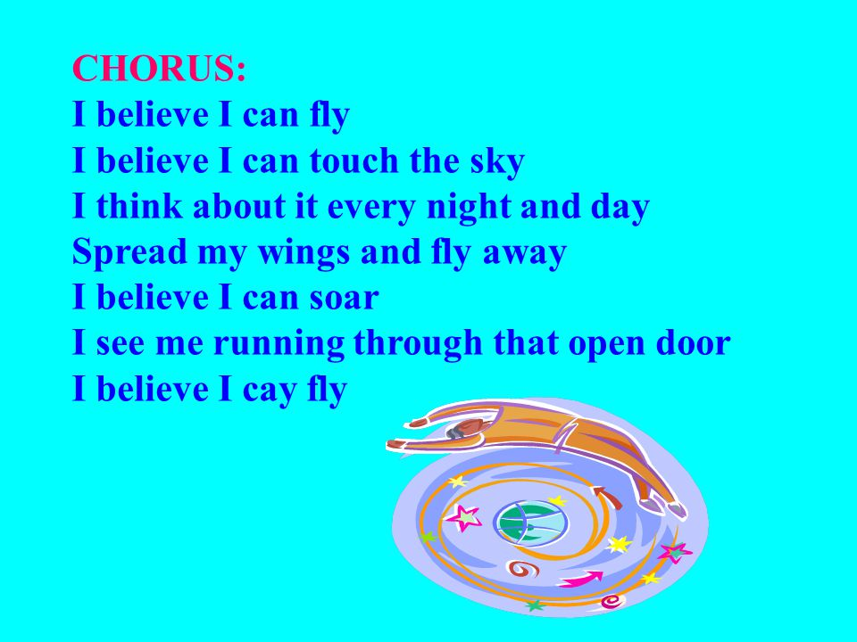 CHORUS: I believe I can fly I believe I can touch the sky I think about it every night and day Spread my wings and fly away I believe I can soar I see me running through that open door I believe I cay fly