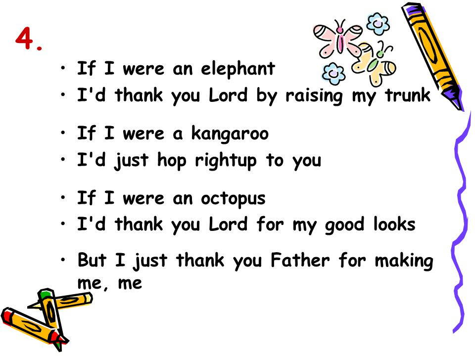 If I were an elephant I'd thank you Lord by raising my trunk If I were a kangaroo I'd just hop rightup to you If I were an octopus I'd thank you Lord