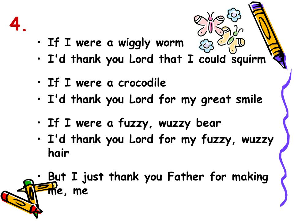 If I were a wiggly worm I'd thank you Lord that I could squirm If I were a crocodile I'd thank you Lord for my great smile If I were a fuzzy, wuzzy be