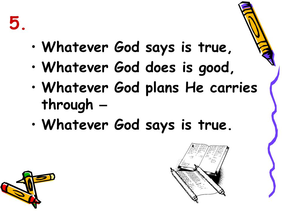 Whatever God says is true, Whatever God does is good, Whatever God plans He carries through – Whatever God says is true. 5.