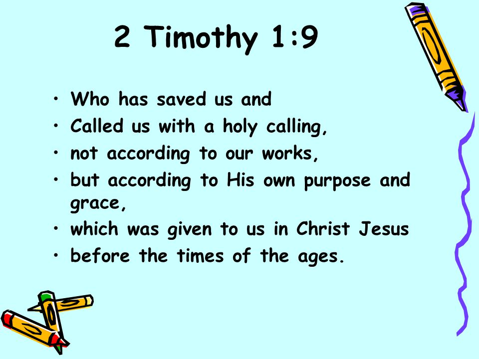 2 Timothy 1:9 Who has saved us and Called us with a holy calling, not according to our works, but according to His own purpose and grace, which was gi