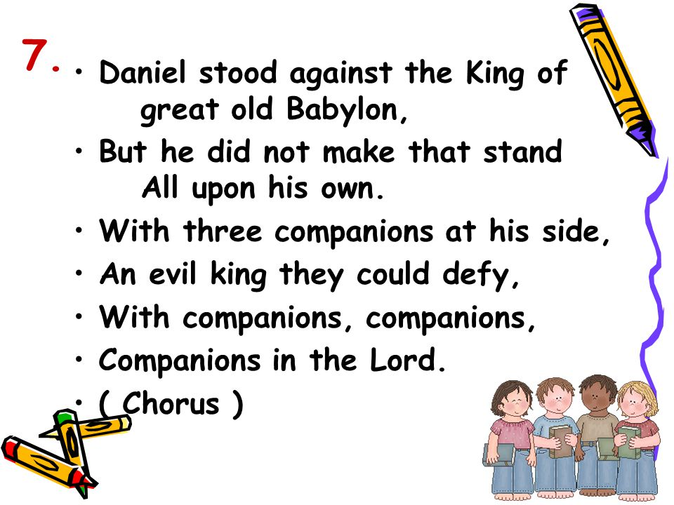 Daniel stood against the King of great old Babylon, But he did not make that stand All upon his own. With three companions at his side, An evil king t
