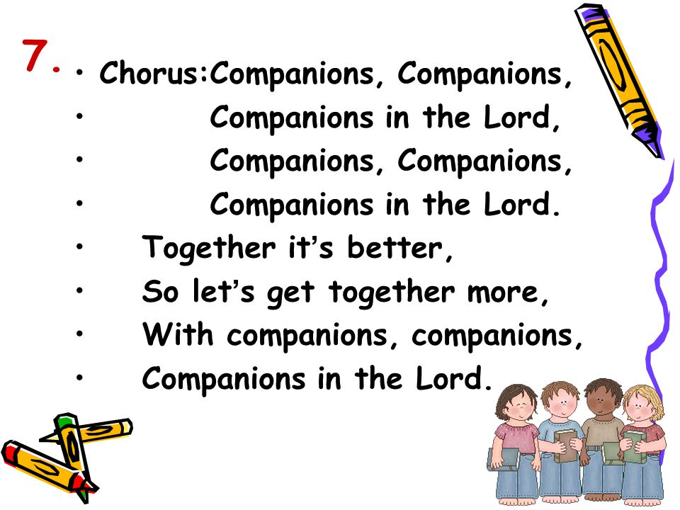 Chorus:Companions, Companions, Companions in the Lord, Companions, Companions in the Lord. Together it ' s better, So let ' s get together more, With