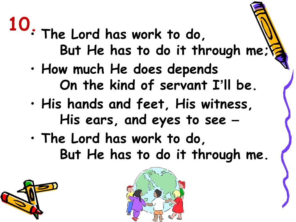 The Lord has work to do, But He has to do it through me; How much He does depends On the kind of servant I ' ll be. His hands and feet, His witness, H