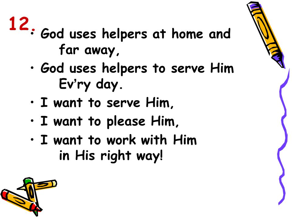 God uses helpers at home and far away, God uses helpers to serve Him Ev ' ry day. I want to serve Him, I want to please Him, I want to work with Him i