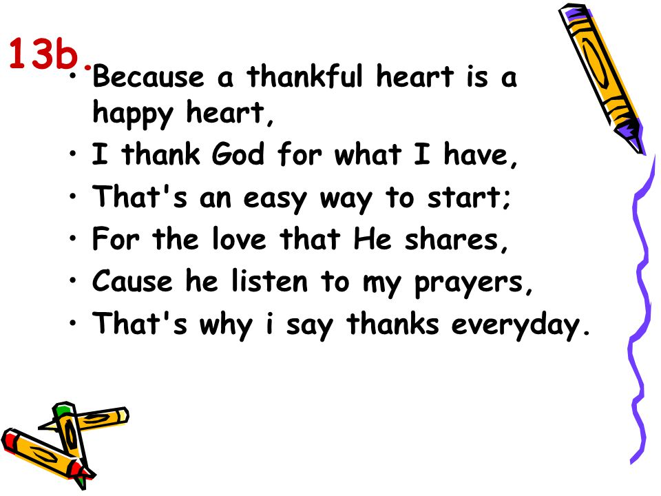 Because a thankful heart is a happy heart, I thank God for what I have, That's an easy way to start; For the love that He shares, Cause he listen to m