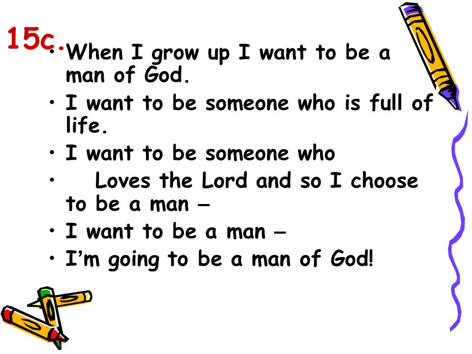 When I grow up I want to be a man of God. I want to be someone who is full of life. I want to be someone who Loves the Lord and so I choose to be a ma