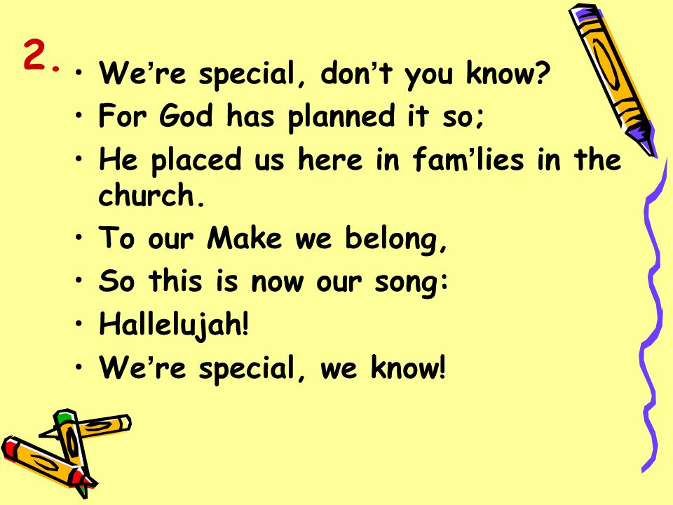 We ' re special, don ' t you know? For God has planned it so; He placed us here in fam ' lies in the church. To our Make we belong, So this is now our