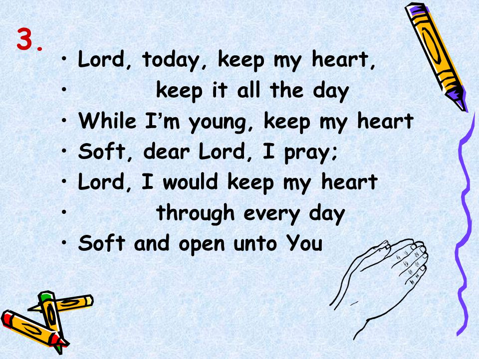 Lord, today, keep my heart, keep it all the day While I ' m young, keep my heart Soft, dear Lord, I pray; Lord, I would keep my heart through every da
