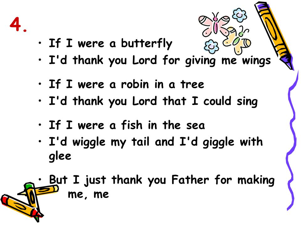 If I were a butterfly I'd thank you Lord for giving me wings If I were a robin in a tree I'd thank you Lord that I could sing If I were a fish in the