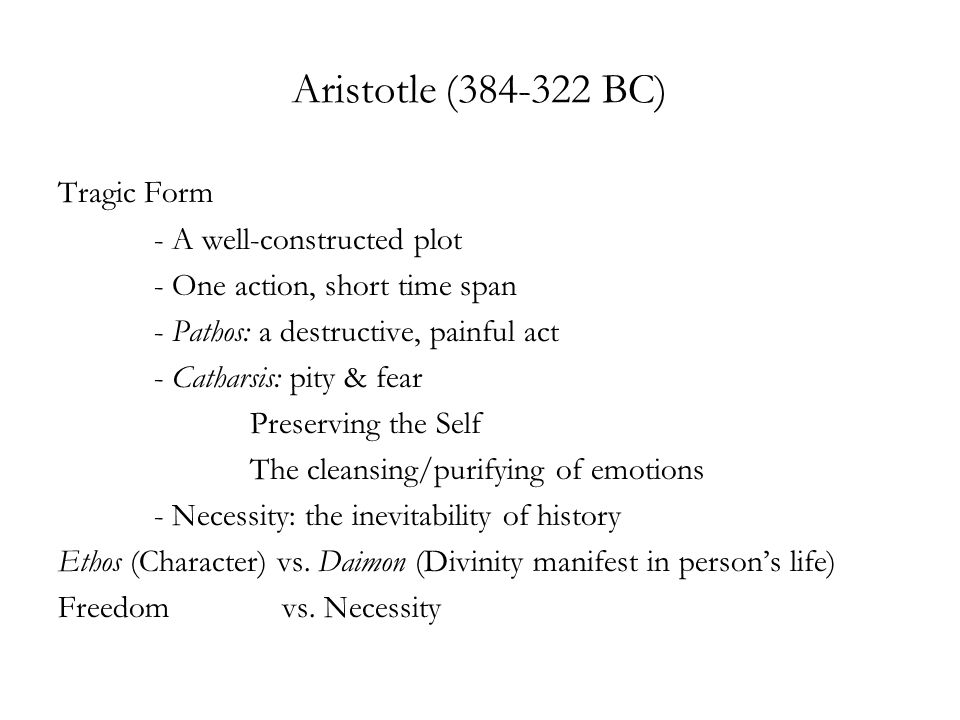 Aristotle (384-322 BC) Tragic Form - A well-constructed plot - One action, short time span - Pathos: a destructive, painful act - Catharsis: pity & fear Preserving the Self The cleansing/purifying of emotions - Necessity: the inevitability of history Ethos (Character) vs.