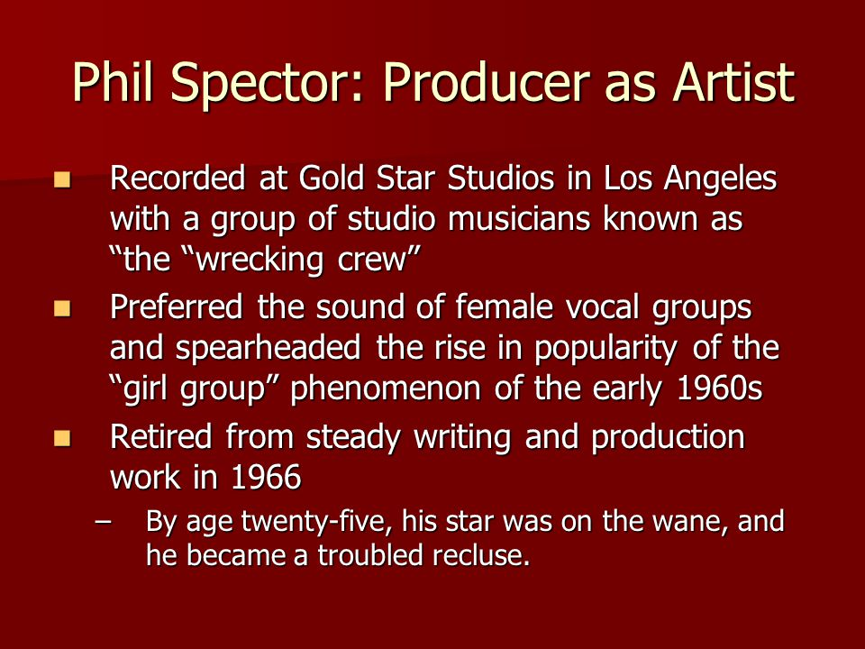 Phil Spector: Producer as Artist Recorded at Gold Star Studios in Los Angeles with a group of studio musicians known as the wrecking crew Recorded at Gold Star Studios in Los Angeles with a group of studio musicians known as the wrecking crew Preferred the sound of female vocal groups and spearheaded the rise in popularity of the girl group phenomenon of the early 1960s Preferred the sound of female vocal groups and spearheaded the rise in popularity of the girl group phenomenon of the early 1960s Retired from steady writing and production work in 1966 Retired from steady writing and production work in 1966 –By age twenty-five, his star was on the wane, and he became a troubled recluse.
