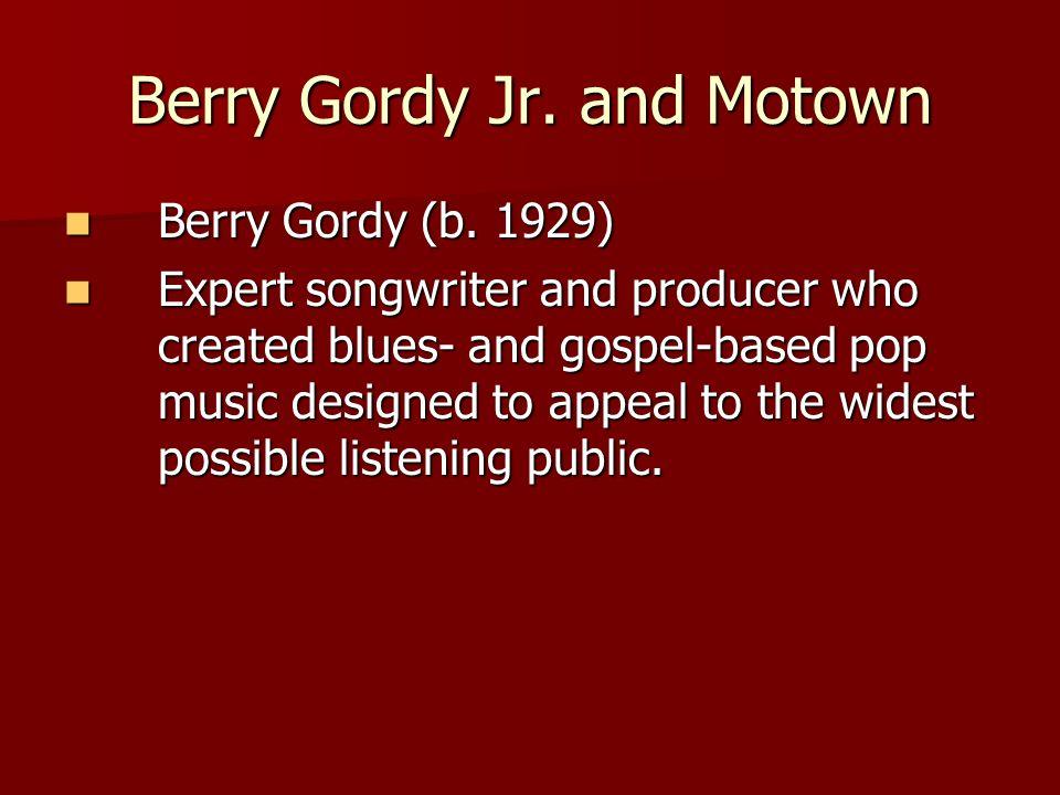 Berry Gordy Jr. and Motown Berry Gordy (b. 1929) Berry Gordy (b.