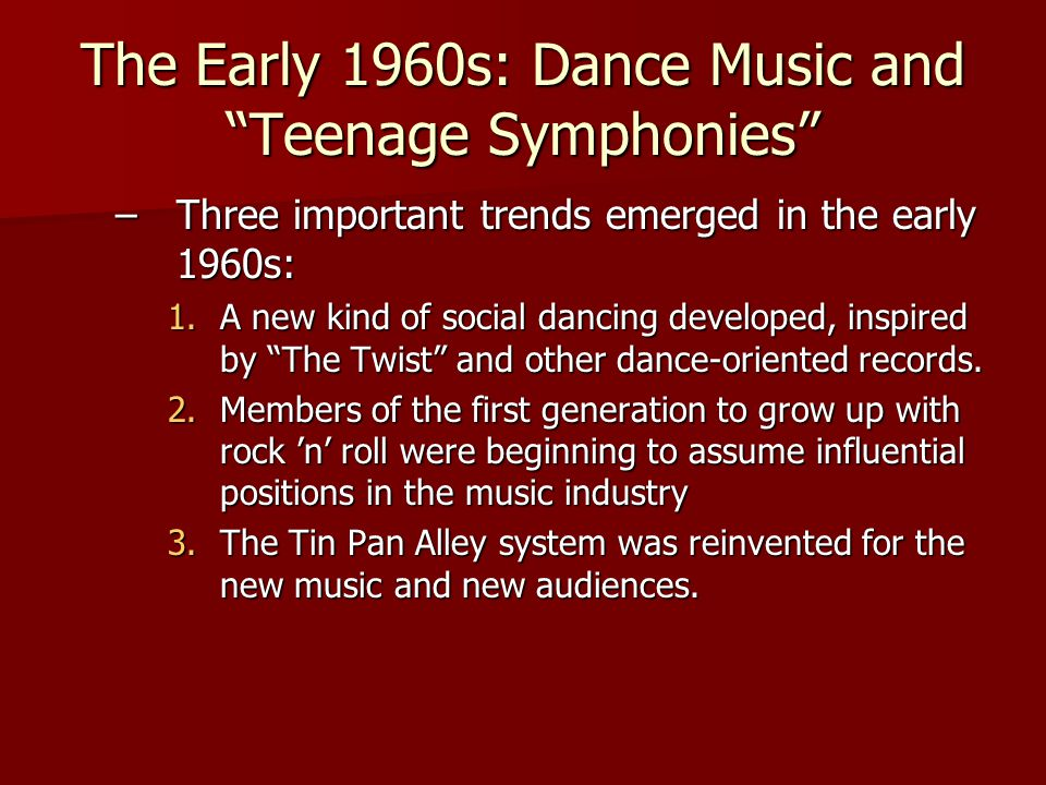 The Early 1960s: Dance Music and Teenage Symphonies –Three important trends emerged in the early 1960s: 1.A new kind of social dancing developed, inspired by The Twist and other dance-oriented records.