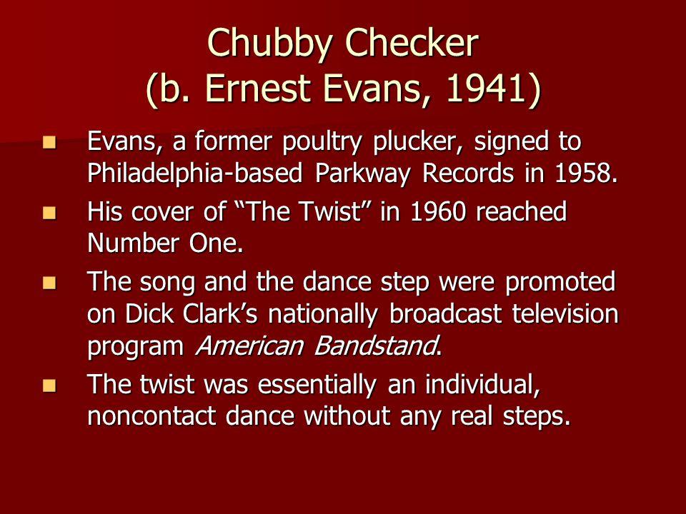Chubby Checker (b. Ernest Evans, 1941) Evans, a former poultry plucker, signed to Philadelphia-based Parkway Records in 1958. Evans, a former poultry