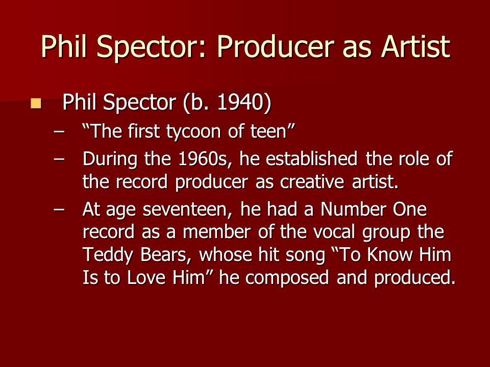 Phil Spector: Producer as Artist Phil Spector (b. 1940) Phil Spector (b.