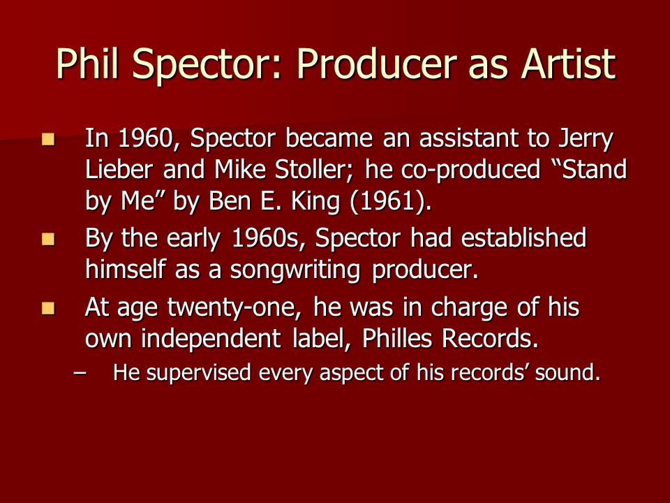 Phil Spector: Producer as Artist In 1960, Spector became an assistant to Jerry Lieber and Mike Stoller; he co-produced Stand by Me by Ben E.