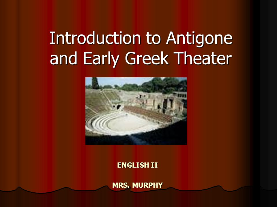 ENGLISH II MRS. MURPHY Introduction to Antigone and Early Greek Theater