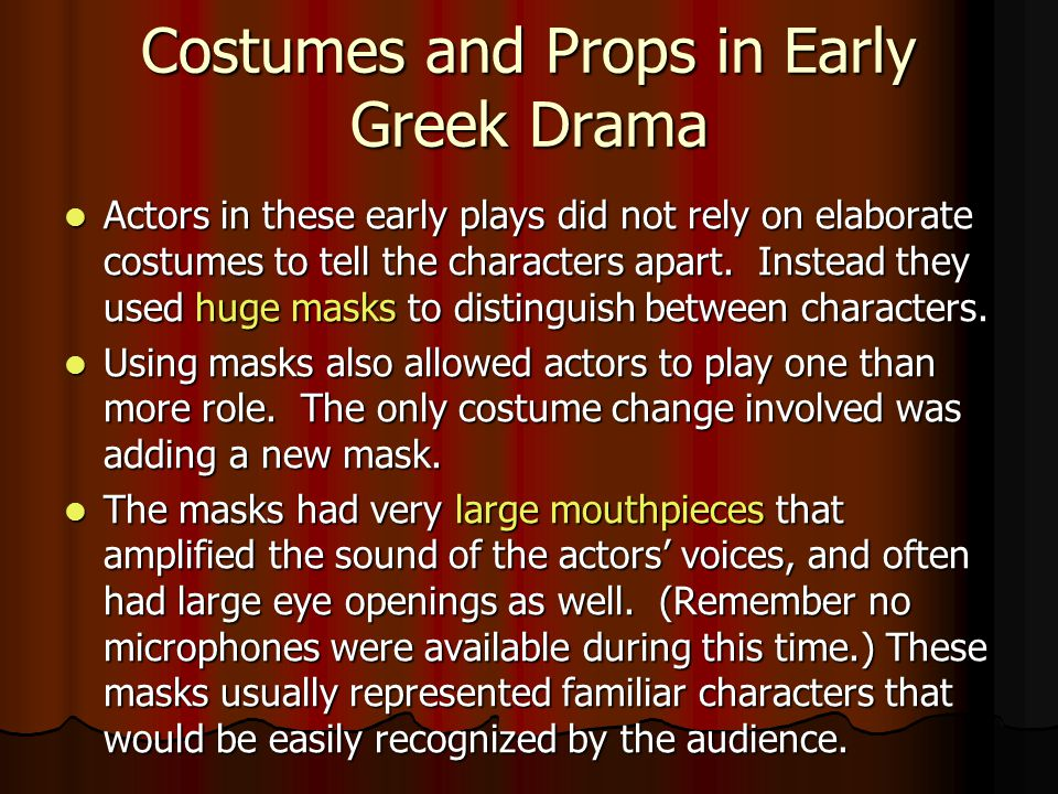 Costumes and Props in Early Greek Drama Actors in these early plays did not rely on elaborate costumes to tell the characters apart.