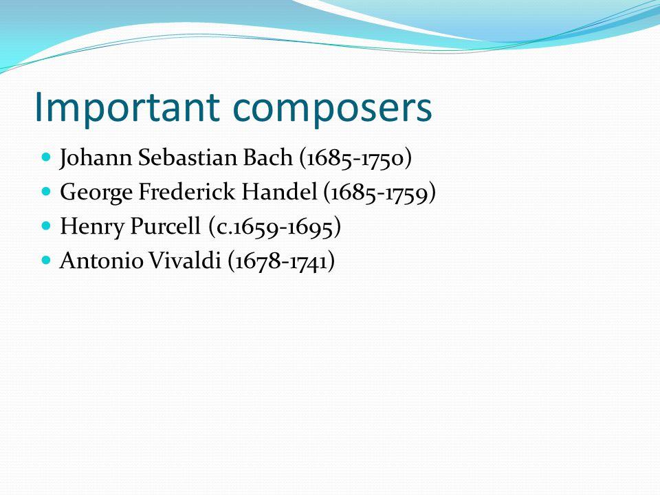 Important composers Johann Sebastian Bach (1685-1750) George Frederick Handel (1685-1759) Henry Purcell (c.1659-1695) Antonio Vivaldi (1678-1741)