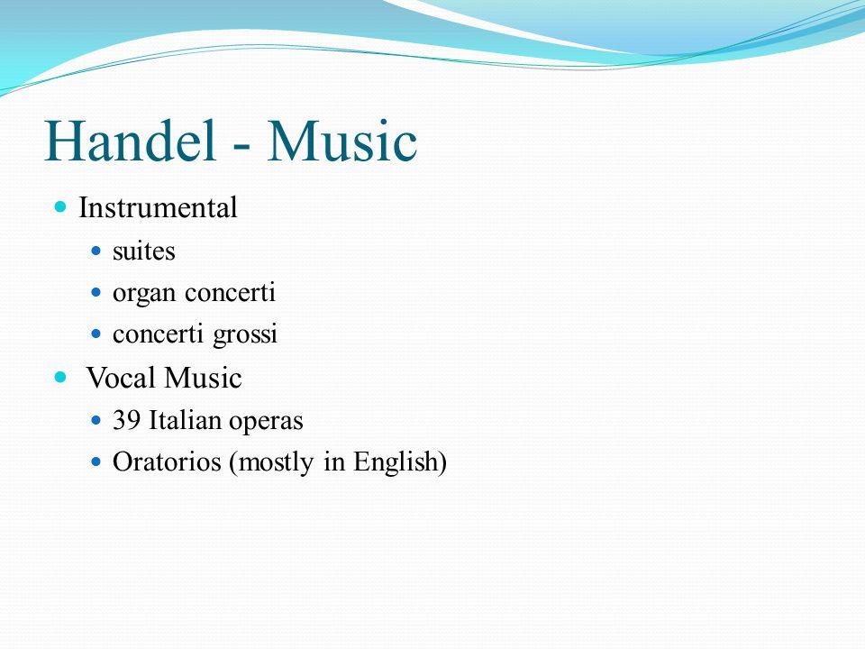 Handel - Music Instrumental suites organ concerti concerti grossi Vocal Music 39 Italian operas Oratorios (mostly in English)