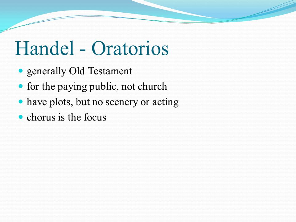 Handel - Oratorios generally Old Testament for the paying public, not church have plots, but no scenery or acting chorus is the focus
