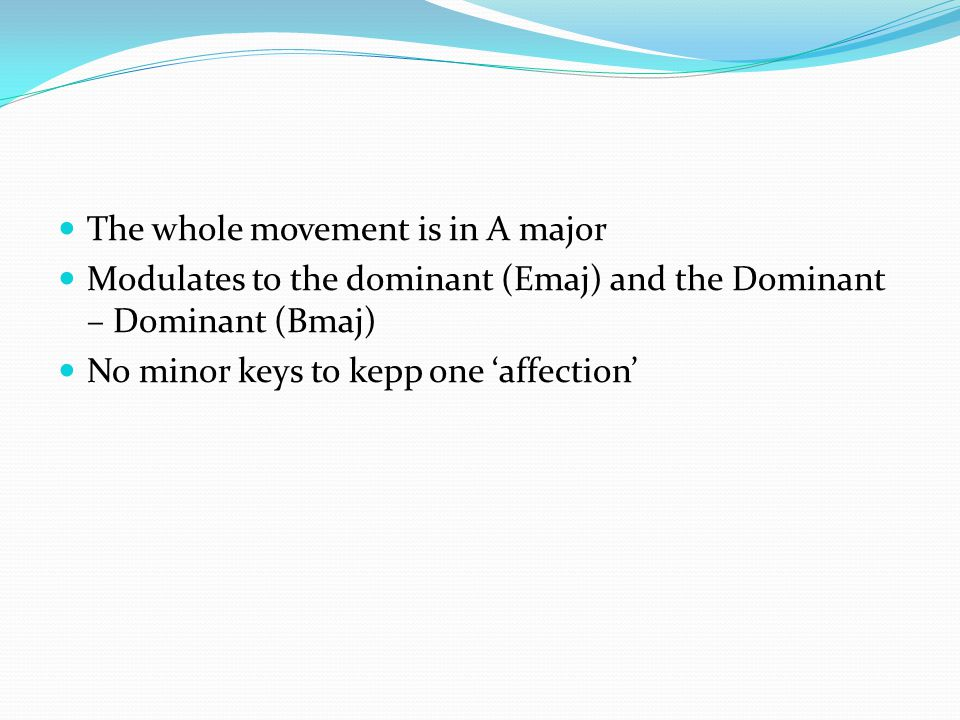 The whole movement is in A major Modulates to the dominant (Emaj) and the Dominant – Dominant (Bmaj) No minor keys to kepp one 'affection'