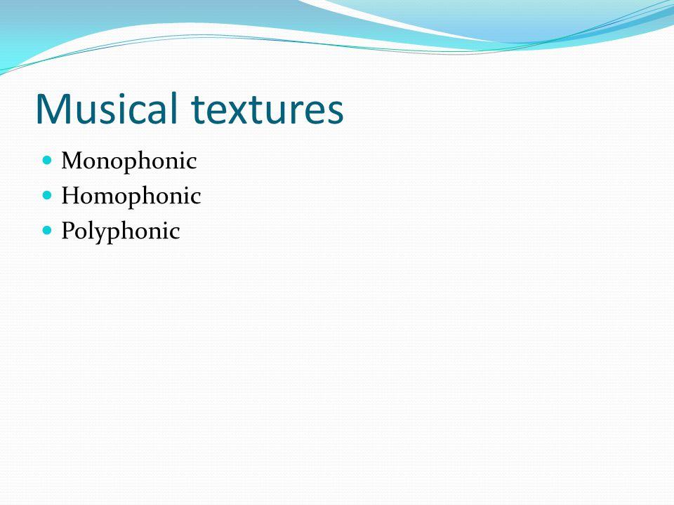 Musical textures Monophonic Homophonic Polyphonic