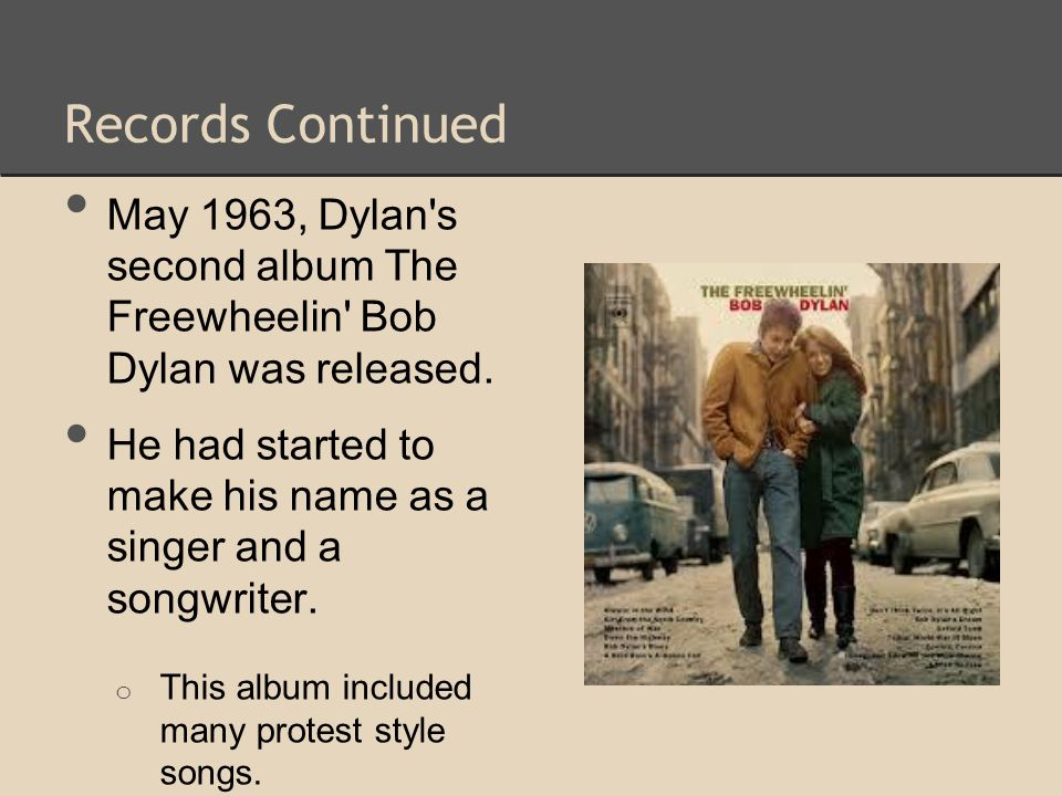 Records Continued May 1963, Dylan's second album The Freewheelin' Bob Dylan was released. He had started to make his name as a singer and a songwriter