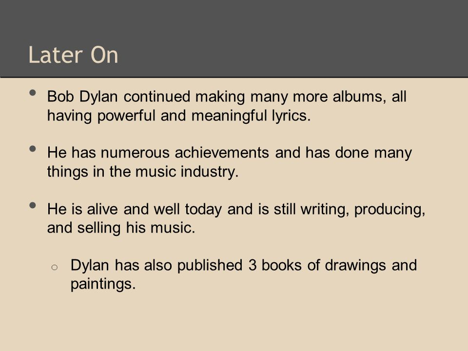 Later On Bob Dylan continued making many more albums, all having powerful and meaningful lyrics. He has numerous achievements and has done many things