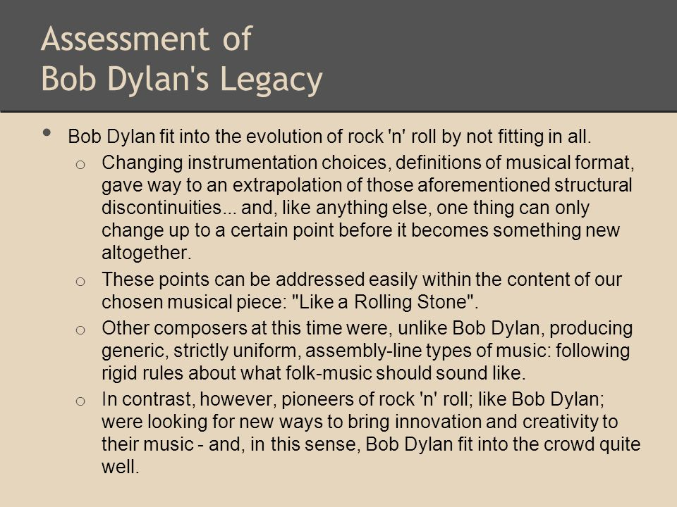 Assessment of Bob Dylan's Legacy Bob Dylan fit into the evolution of rock 'n' roll by not fitting in all. o Changing instrumentation choices, definiti