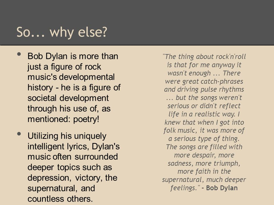 Continued Analytical Discussion of Like a Rolling Stone To conclude the discussion, I believe that this masterpiece of a composition is truly a fine example of a uniquely complex musical ability, merged with an artistic musicality and influential nature, that transpired as our chosen lyricist: Bob Dylan; a genuine pioneer of both musical and societal history.