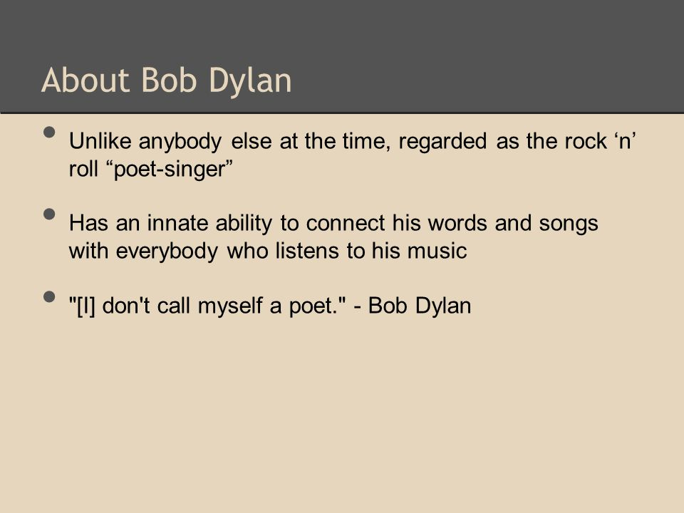 "About Bob Dylan Unlike anybody else at the time, regarded as the rock 'n' roll ""poet-singer"" Has an innate ability to connect his words and songs with"