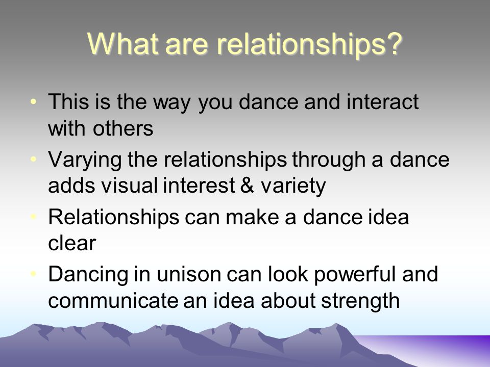 Types of Dance Relationships Relationships can be developed in time & in space through actions They can change as a result of using different numbers of dancers A solo has a different effect to a group If a prop is used, the dancer can move towards/away/into/out of/under/over/onto or off it A chair is used in Christopher Bruce's swan song and all the dancers use it at various points through out the work.