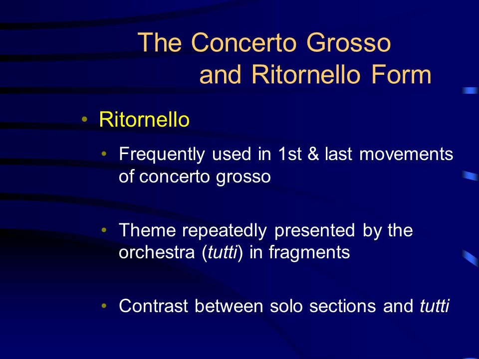 The Concerto Grosso and Ritornello Form Ritornello Frequently used in 1st & last movements of concerto grosso Theme repeatedly presented by the orches