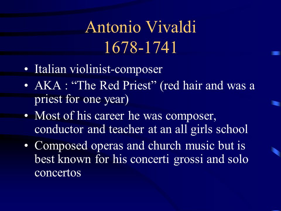 "Antonio Vivaldi 1678-1741 Italian violinist-composer AKA : ""The Red Priest"" (red hair and was a priest for one year) Most of his career he was compose"